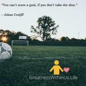 _You can't score a goal, if you don't take the shot._ - Johan Cruijff (1).png