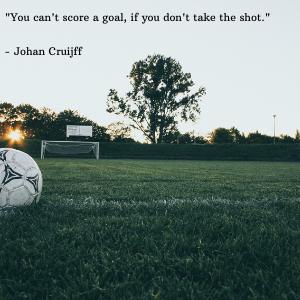 _You can't score a goal, if you don't take the shot._ - Johan Cruijff.png